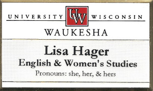 Nametage for the University of Wisconsin Waukesha with the following text: Lisa Hager, English & Women's Studies, Pronouns: she, her, & hers